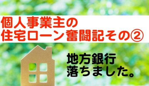 個人事業主・住宅ローン奮闘記その②「地方銀行」で落ちた